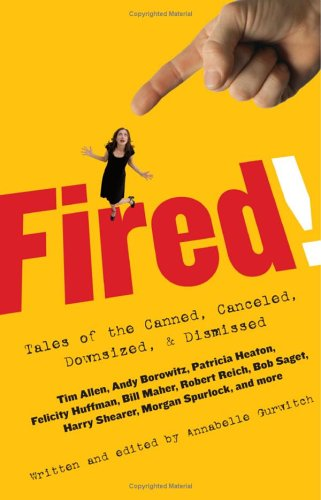 Fired!: Tales of the Canned, Canceled, Downsized, ...