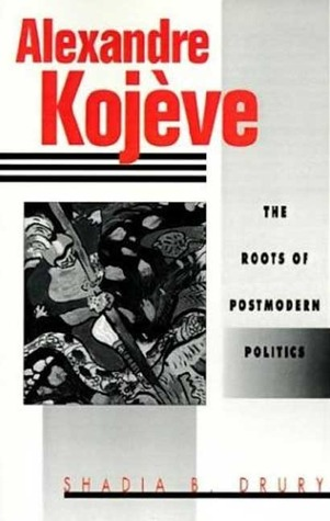 Alexandre Kojeve: The Roots of Postmodern Politics...