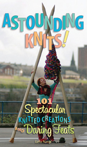 Astounding Knits!: 101 Spectacular Knitted Creatio...