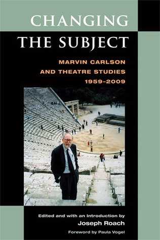 Changing the Subject: Marvin Carlson and Theatre S...