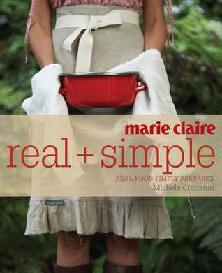 Marie Claire Real + Simple: Real Food Simply Prepa...