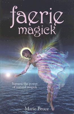 Faerie Magick: Harness the Power of Natural Magick...