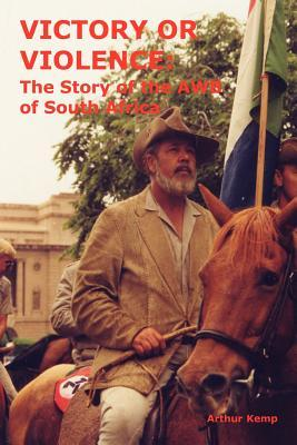 Victory or Violence - The Story of the AWB of Sout...