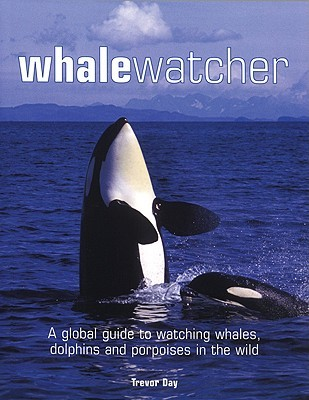 Whale Watcher: A Global Guide to Watching Whales, ...
