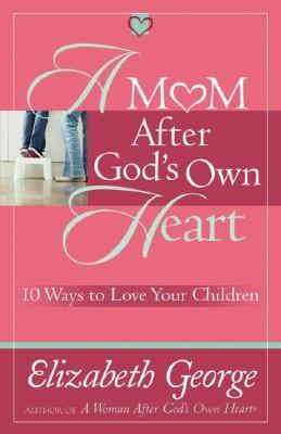 A Mom After God's Own Heart: 10 Ways to Love Your ...