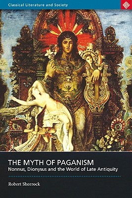 The Myth of Paganism: Nonnus, Dionysus and the Wor...