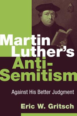 Martin Luther's Anti-Semitism: Against His Better ...