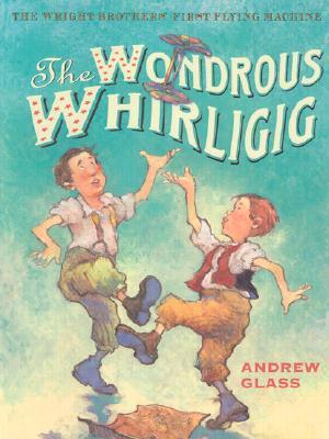 The Wondrous Whirligig: The Wright Brothers' First...