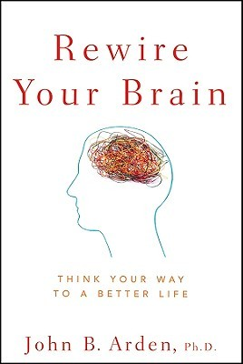 Rewire Your Brain: Think Your Way to a Better Life...