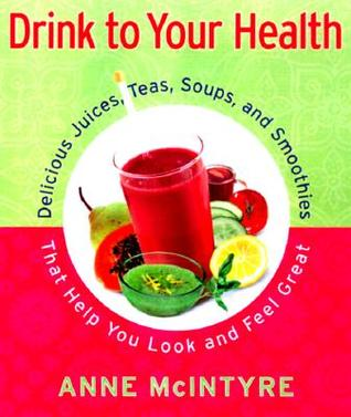 Drink to Your Health: Delicious Juices, Teas, Soup...