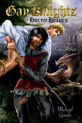 Gay Knights and Horny Heroes: Tales from the Court of King Arthur