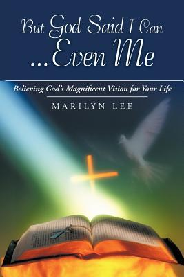 But God Said I Can...Even Me: Believing God's Magn...