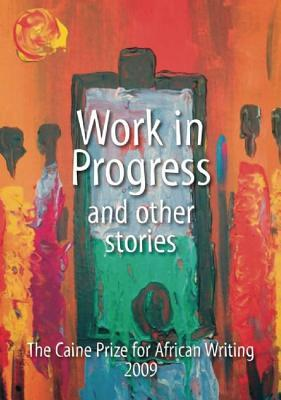Work in Progress and Other Stories : The Caine Prize for African Writing 2009