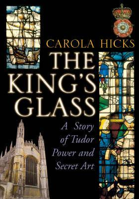 The King's Glass: A Story of Tudor Power and Secre...