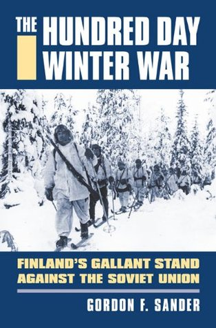 The Hundred Day Winter War: Finland's Gallant Stan...