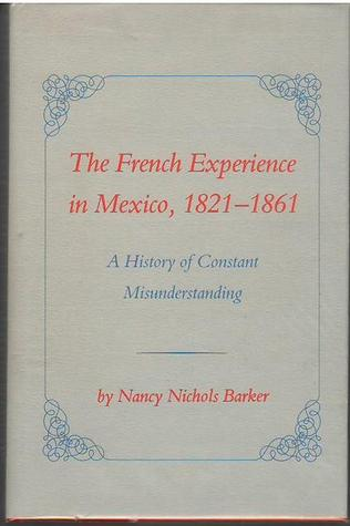 The French Experience in Mexico, 1821-61: A Histor...