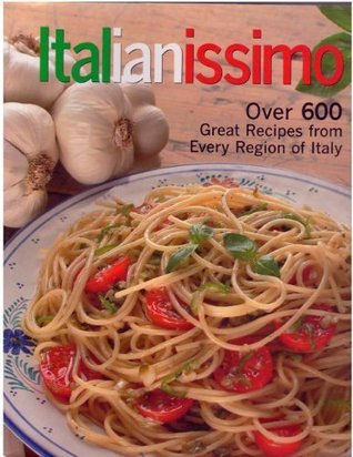 Italianissimo: Over 600 Great Recipes From Every R...