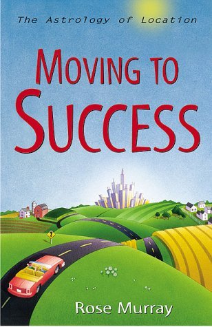 Moving to Success: The Astrology of Location the A...
