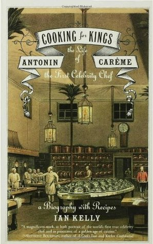 Cooking for Kings: The Life of Antonin Careme, the...