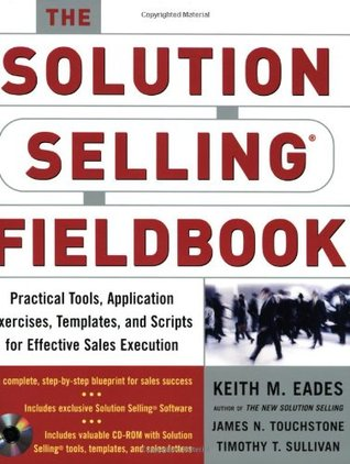 The Solution Selling Fieldbook: Practical Tools, A...