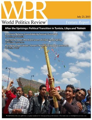 After the Uprisings: Political Transition in Tunisia, Libya and Yemen (World Politics Review Features)