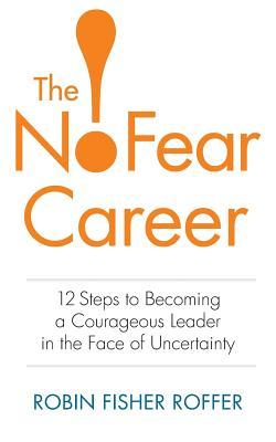 The No-Fear Career: 12 Steps to Becoming a Courage...