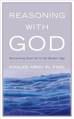Reasoning with God: Reclaiming Shari'ah in the Mod...