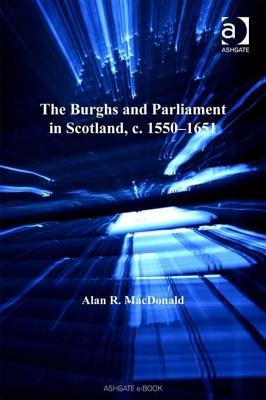 The Burghs and Parliament in Scotland, C. 1550 - 1...