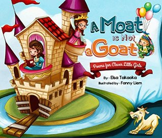 A Moat is Not a Goat: Poems for Clever Little Girl...