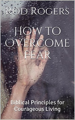 How to Overcome Fear: Biblical Principles for Cour...