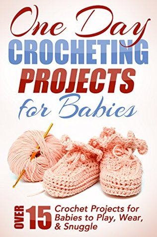 One Day Crocheting Projects For Babies: Over 15 Cr...