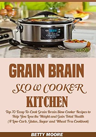 Grain Brain Slow Cooker Kitchen: Top 70 Easy-To-Co...