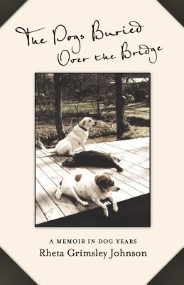 The Dogs Buried Over the Bridge: A Memoir in Dog Y...