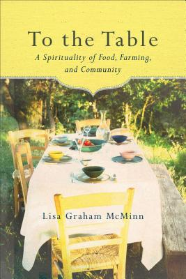 To The Table: A Spirituality of Food, Farming, and...