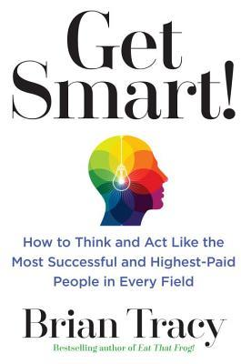 Get Smart!: How to Think, Decide, Act, and Get Bet...