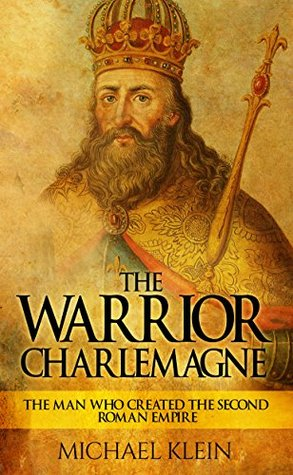 The Warrior King Charlemagne: The Man Who Created ...