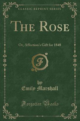 The Rose: Or, Affection's Gift for 1848 (Classic R...