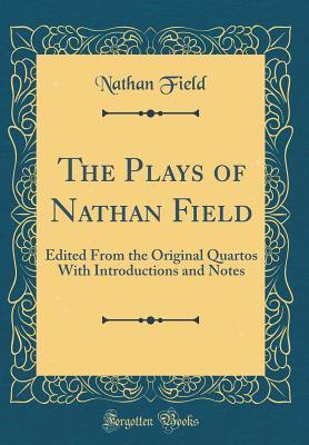 The Plays of Nathan Field: Edited from the Origina...