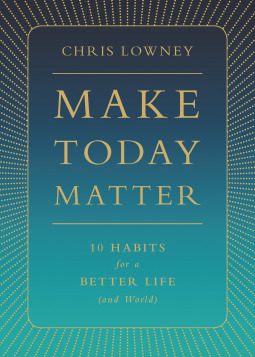 Make Today Matter: 10 Habits for a Better Life (an...